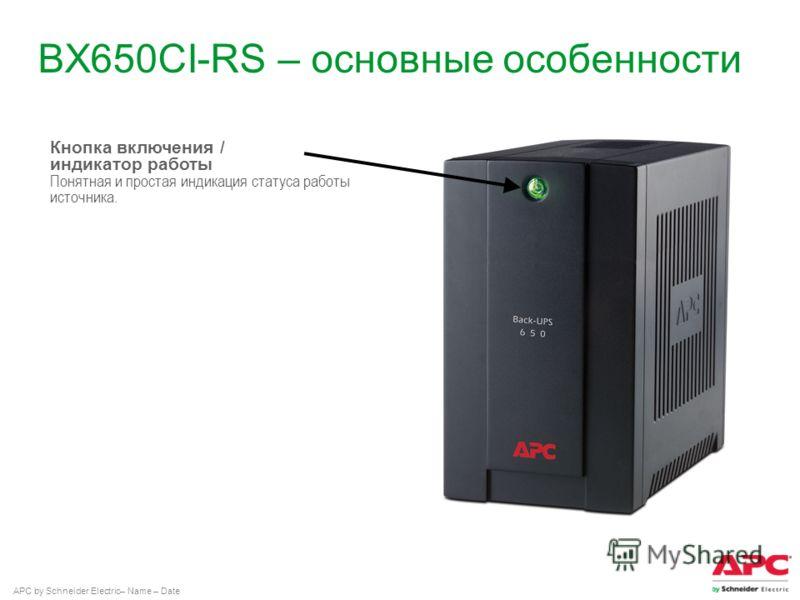 APC by Schneider Electric– Name – Date BX650CI-RS – основные особенности Кнопка включения / индикатор работы Понятная и простая индикация статуса работы источника.