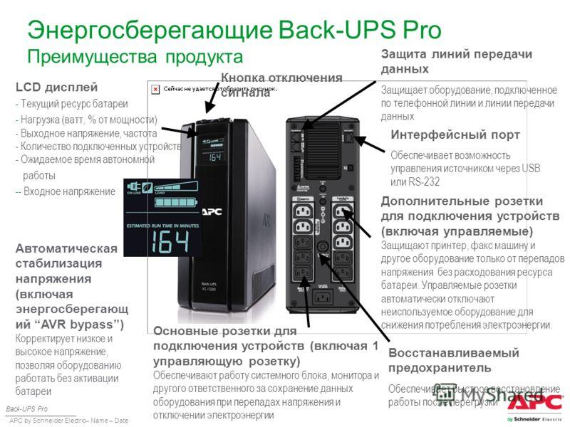 APC by Schneider Electric– Name – Date Энергосберегающие Back-UPS Pro Преимущества продукта Защита линий передачи данных Защищает оборудование, подключенное по телефонной линии и линии передачи данных Back-UPS Pro Интерфейсный порт Обеспечивает возмо