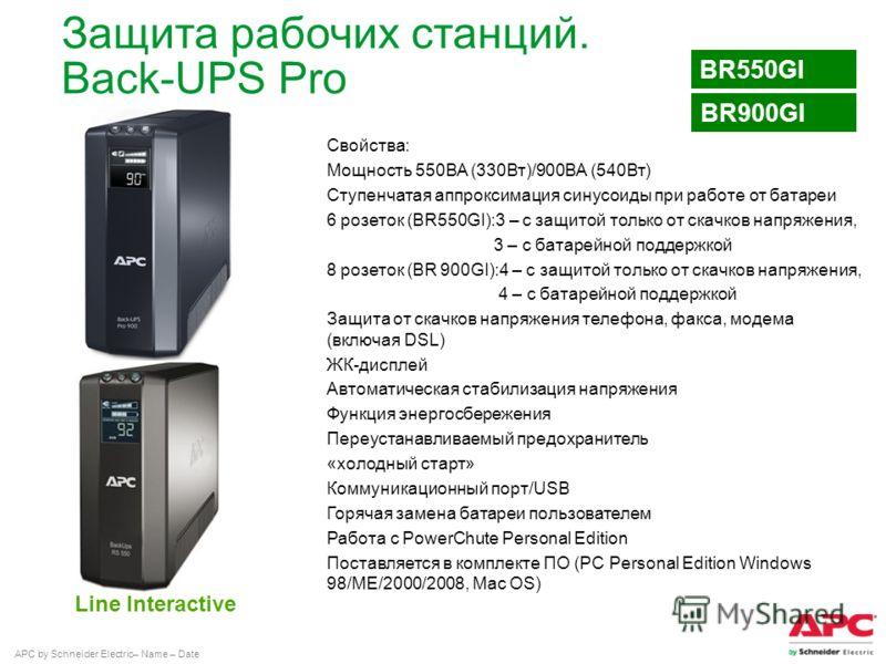 APC by Schneider Electric– Name – Date Line Interactive BR550GI Защита рабочих станций. Back-UPS Pro Свойства: Мощность 550ВА (330Вт)/900ВА (540Вт) Ступенчатая аппроксимация синусоиды при работе от батареи 6 розеток (BR550GI):3 – с защитой только от