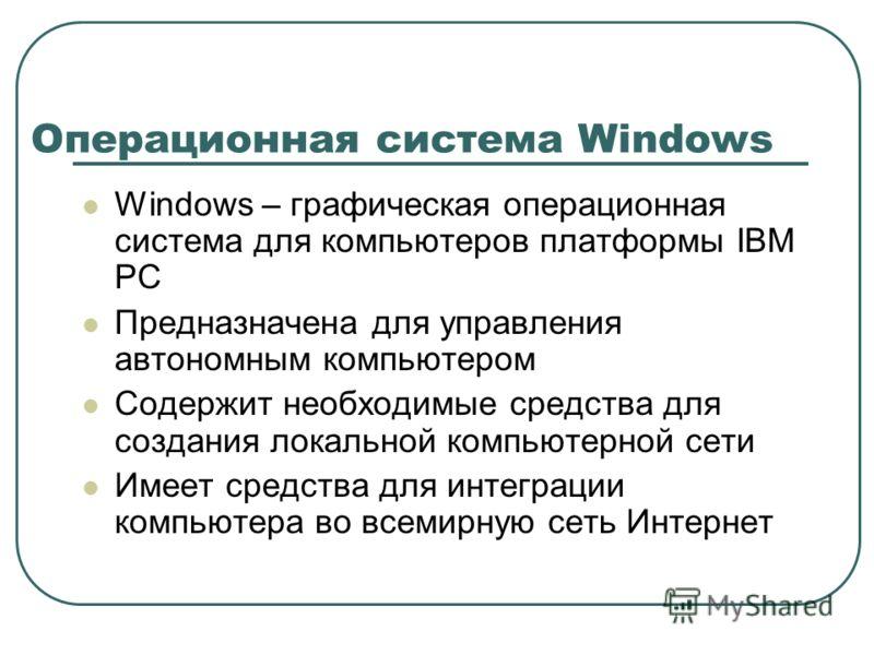 Windows – графическая операционная система для компьютеров платформы IBM PC Предназначена для управления автономным компьютером Содержит необходимые средства для создания локальной компьютерной сети Имеет средства для интеграции компьютера во всемирн