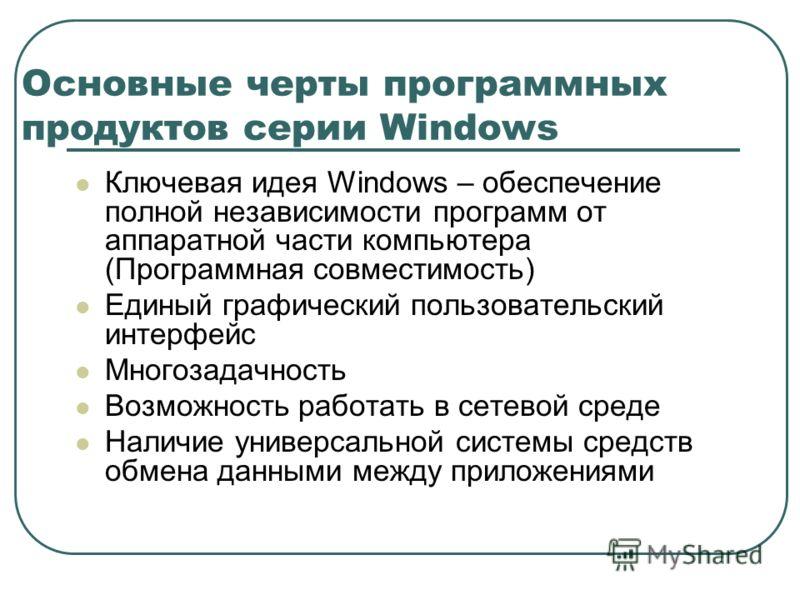 Основные черты программных продуктов серии Windows Ключевая идея Windows – обеспечение полной независимости программ от аппаратной части компьютера (Программная совместимость) Единый графический пользовательский интерфейс Многозадачность Возможность