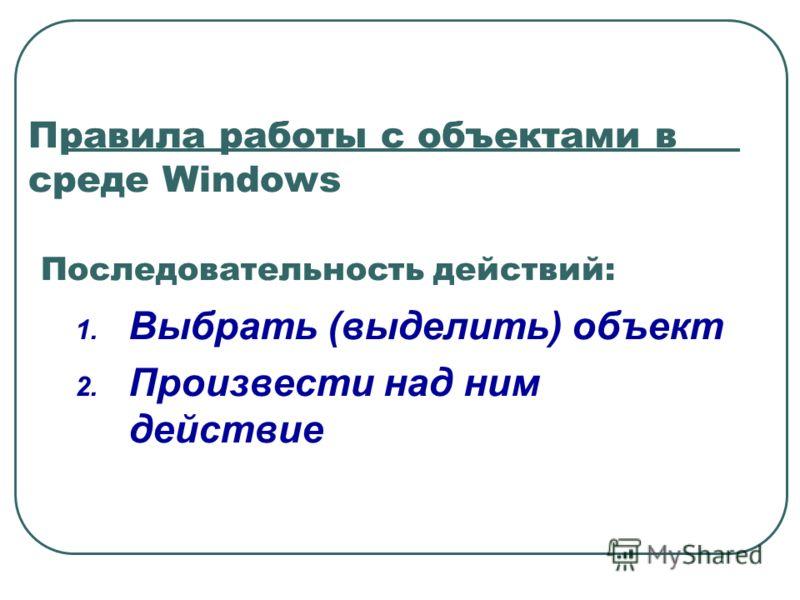 Правила работы с объектами в среде Windows Последовательность действий: 1. Выбрать (выделить) объект 2. Произвести над ним действие