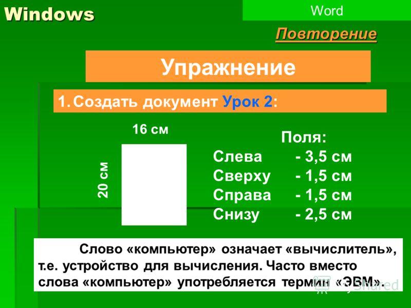 1Windows Упражнение 1.Создать документ Урок 2: WordПовторение Слово «компьютер» означает «вычислитель», т.е. устройство для вычисления. Часто вместо слова «компьютер» употребляется термин «ЭВМ». 20 см 16 см Поля: Слева - 3,5 см Сверху- 1,5 см Справа-