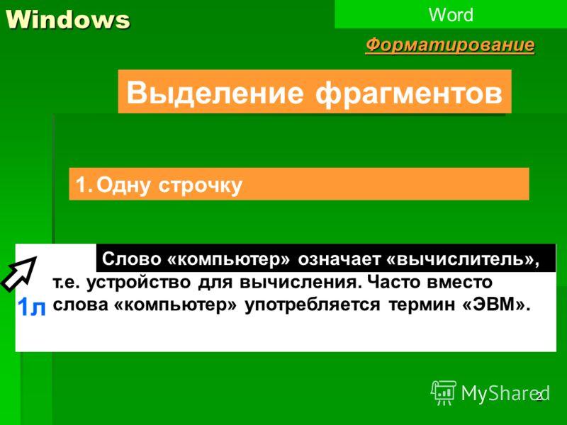 2 Слово «компьютер» означает «вычислитель», т.е. устройство для вычисления. Часто вместо слова «компьютер» употребляется термин «ЭВМ».Windows Выделение фрагментов 1.Одну строчку WordФорматирование 1л Слово «компьютер» означает «вычислитель»,