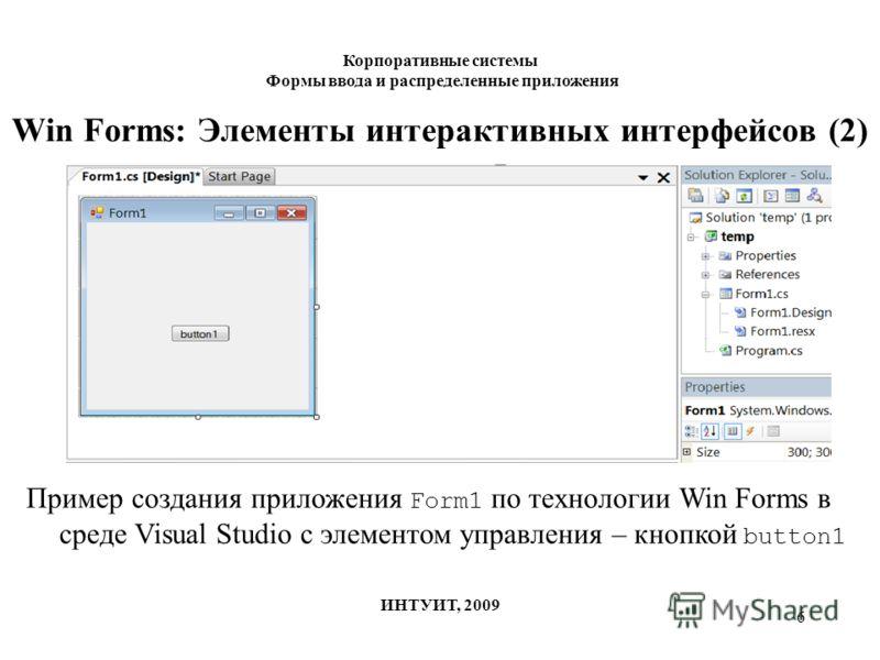 6 Win Forms: Элементы интерактивных интерфейсов (2) Корпоративные системы Формы ввода и распределенные приложения ИНТУИТ, 2009 Пример создания приложения Form1 по технологии Win Forms в среде Visual Studio с элементом управления – кнопкой button1