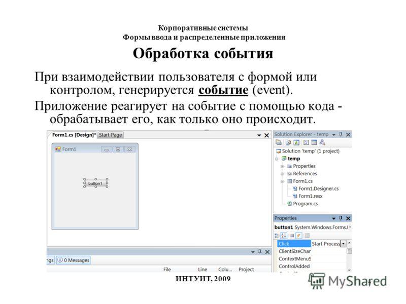 7 Обработка события При взаимодействии пользователя с формой или контролом, генерируется событие (event). Приложение реагирует на событие с помощью кода - обрабатывает его, как только оно происходит. Корпоративные системы Формы ввода и распределенные
