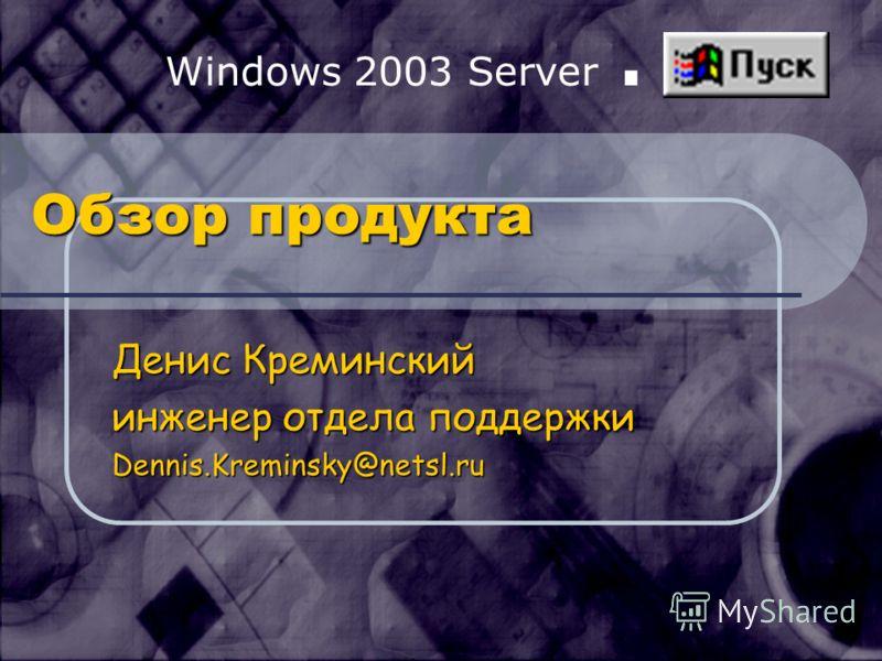 Windows 2003 Server. Обзор продукта Денис Креминский инженер отдела поддержки Dennis.Kreminsky@netsl.ru