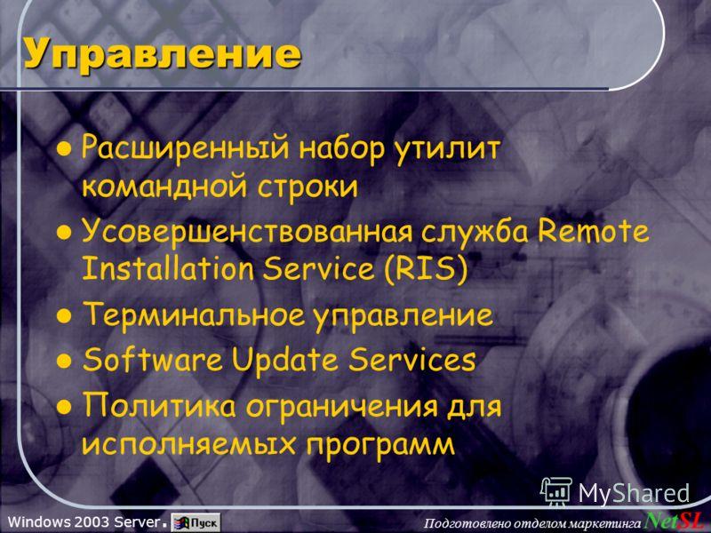 Подготовлено отделом маркетинга NetSL Windows 2003 Server. Управление Расширенный набор утилит командной строки Усовершенствованная служба Remote Installation Service (RIS) Терминальное управление Software Update Services Политика ограничения для исп