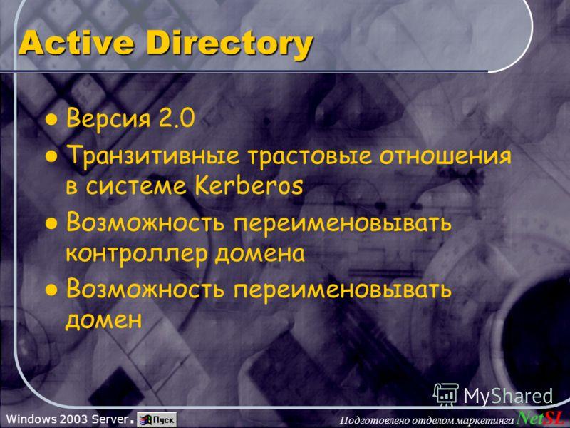 Подготовлено отделом маркетинга NetSL Windows 2003 Server. Active Directory Версия 2.0 Транзитивные трастовые отношения в системе Kerberos Возможность переименовывать контроллер домена Возможность переименовывать домен