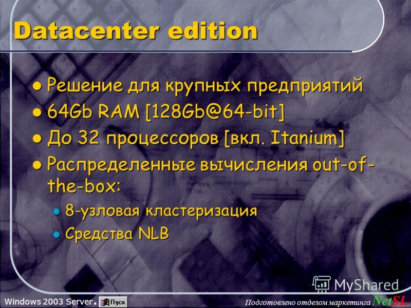 Подготовлено отделом маркетинга NetSL Windows 2003 Server. Datacenter edition Решение для крупных предприятий Решение для крупных предприятий 64Gb RAM [128Gb@64-bit] 64Gb RAM [128Gb@64-bit] До 32 процессоров [вкл. Itanium] До 32 процессоров [вкл. Ita