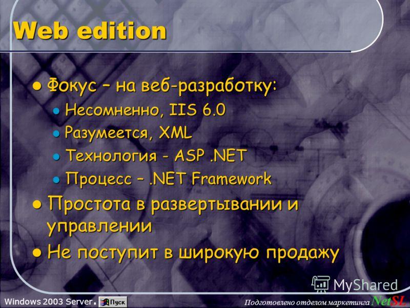 Подготовлено отделом маркетинга NetSL Windows 2003 Server. Web edition Фокус – на веб-разработку: Фокус – на веб-разработку: Несомненно, IIS 6.0 Несомненно, IIS 6.0 Разумеется, XML Разумеется, XML Технология - ASP.NET Технология - ASP.NET Процесс –.N