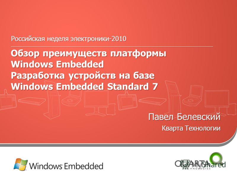 Российская неделя электроники-2010 ______________________________________________________________________________________________ Обзор преимуществ платформы Windows Embedded Разработка устройств на базе Windows Embedded Standard 7 Павел Белевский Кв