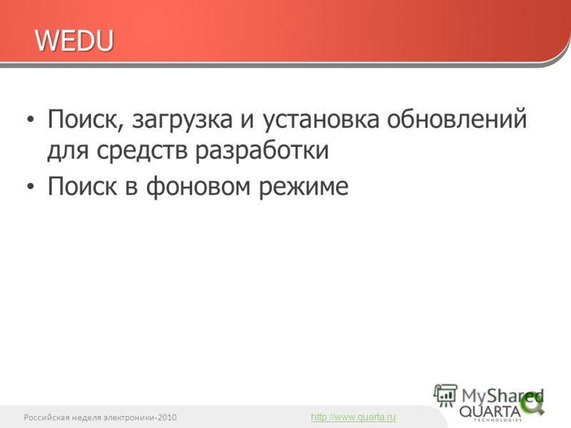 Российская неделя электроники-2010 http://www.quarta.ru Поиск, загрузка и установка обновлений для средств разработки Поиск в фоновом режиме WEDU