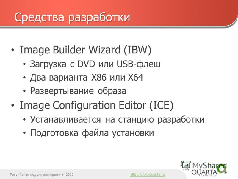 Российская неделя электроники-2010 http://www.quarta.ru Image Builder Wizard (IBW) Загрузка с DVD или USB-флеш Два варианта X86 или X64 Развертывание образа Image Configuration Editor (ICE) Устанавливается на станцию разработки Подготовка файла устан