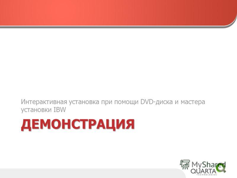 ДЕМОНСТРАЦИЯ Интерактивная установка при помощи DVD-диска и мастера установки IBW