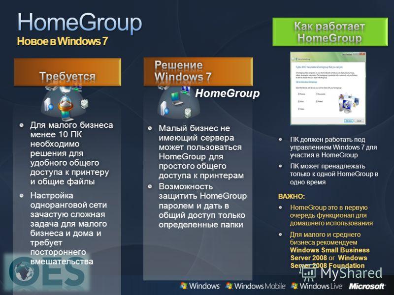 Малый бизнес не имеющий сервера может пользоваться HomeGroup для простого общего доступа к принтерам Возможность защитить Н Возможность защитить НomeGroup паролем и дать в общий доступ только определенные папки HomeGroup Для малого бизнеса менее 10 П