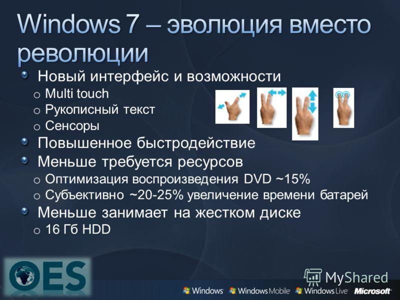 Новый интерфейс и возможности o Multi touch o Рукописный текст o Сенсоры Повышенное быстродействие Меньше требуется ресурсов o Оптимизация воспроизведения DVD ~15% o Субъективно ~20-25% увеличение времени батарей Меньше занимает на жестком диске o 16