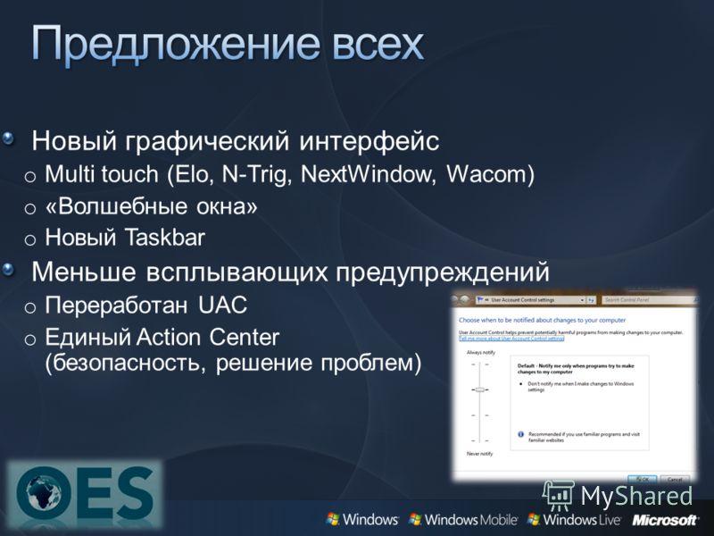 Новый графический интерфейс o Multi touch (Elo, N-Trig, NextWindow, Wacom) o «Волшебные окна» o Новый Taskbar Меньше всплывающих предупреждений o Переработан UAC o Единый Action Center (безопасность, решение проблем)