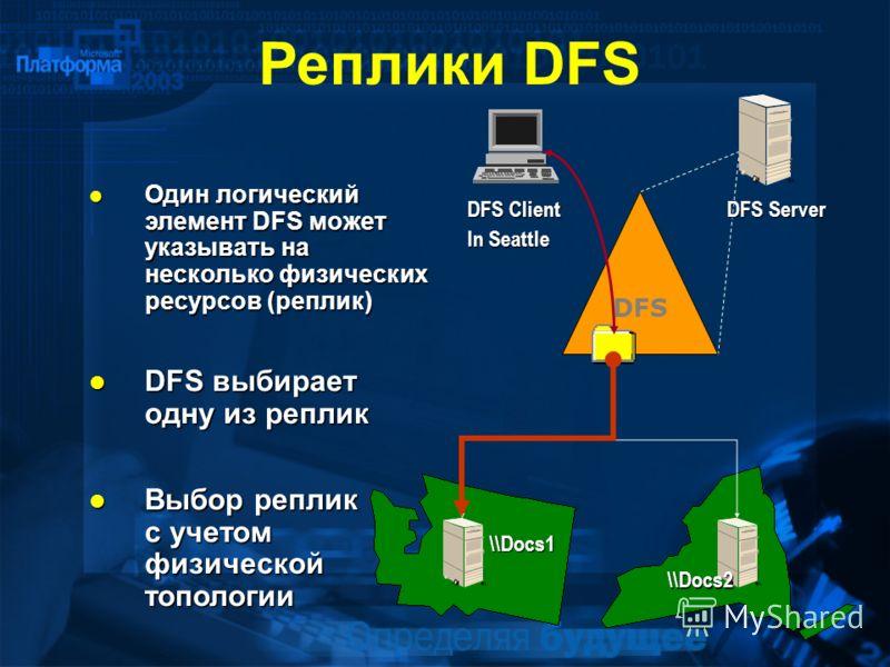 Выбор реплик с учетом физической топологии Выбор реплик с учетом физической топологии In Seattle DFS DFS Server DFS Client \\Docs1 \\Docs2 Один логический элемент DFS может указывать на несколько физических ресурсов (реплик) Один логический элемент D