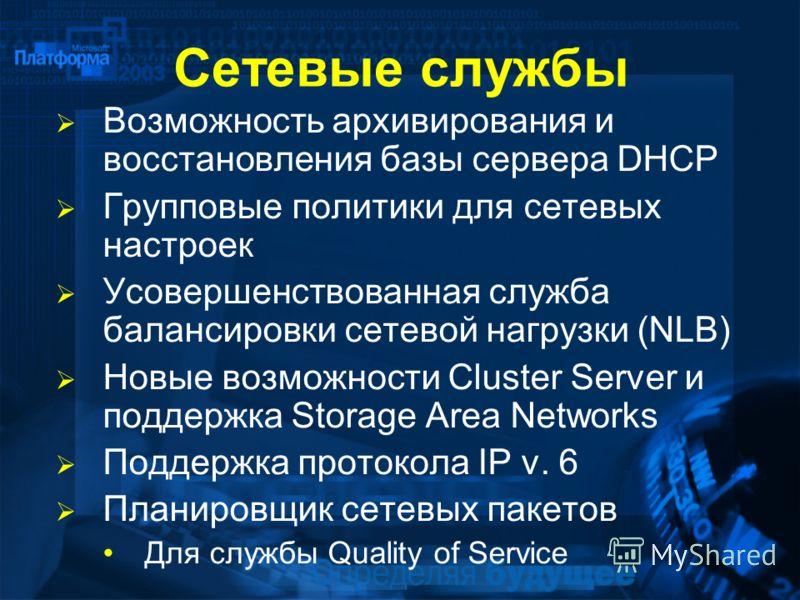 Сетевые службы Возможность архивирования и восстановления базы сервера DHCP Групповые политики для сетевых настроек Усовершенствованная служба балансировки сетевой нагрузки (NLB) Новые возможности Cluster Server и поддержка Storage Area Networks Подд