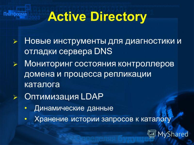 Active Directory Новые инструменты для диагностики и отладки сервера DNS Мониторинг состояния контроллеров домена и процесса репликации каталога Оптимизация LDAP Динамические данные Хранение истории запросов к каталогу