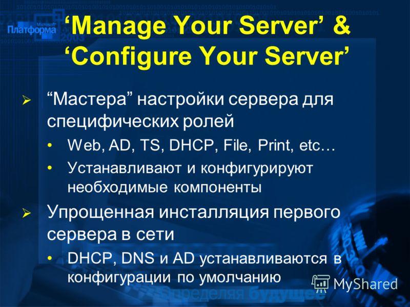 Manage Your Server & Configure Your Server Мастера настройки сервера для специфических ролей Web, AD, TS, DHCP, File, Print, etc… Устанавливают и конфигурируют необходимые компоненты Упрощенная инсталляция первого сервера в сети DHCP, DNS и AD устана