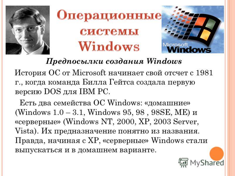 Предпосылки создания Windows История ОС от Microsoft начинает свой отсчет с 1981 г., когда команда Билла Гейтса создала первую версию DOS для IBM PC. Есть два семейства ОС Windows: «домашние» (Windows 1.0 – 3.1, Windows 95, 98, 98SE, ME) и «серверные