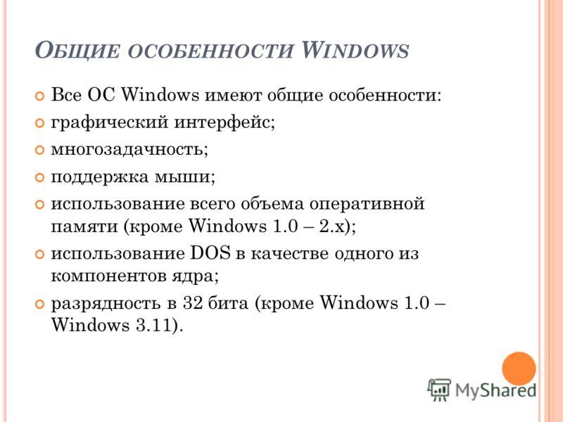 О БЩИЕ ОСОБЕННОСТИ W INDOWS Все ОС Windows имеют общие особенности: графический интерфейс; многозадачность; поддержка мыши; использование всего объема оперативной памяти (кроме Windows 1.0 – 2.x); использование DOS в качестве одного из компонентов яд