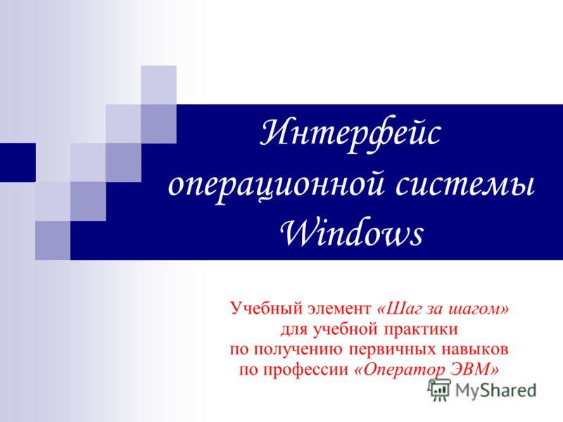 Интерфейс операционной системы Windows Учебный элемент «Шаг за шагом» для учебной практики по получению первичных навыков по профессии «Оператор ЭВМ»