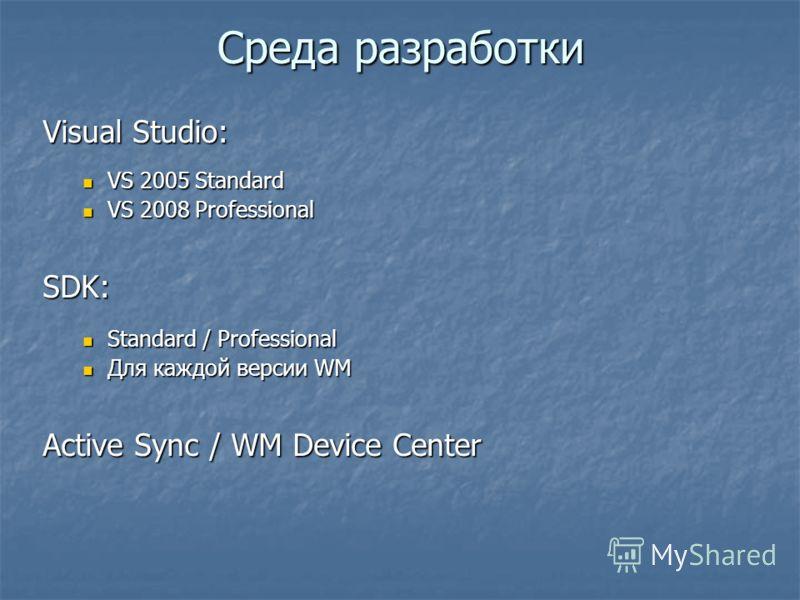 Среда разработки Visual Studio: VS 2005 Standard VS 2005 Standard VS 2008 Professional VS 2008 ProfessionalSDK: Standard / Professional Standard / Professional Для каждой версии WM Для каждой версии WM Active Sync / WM Device Center