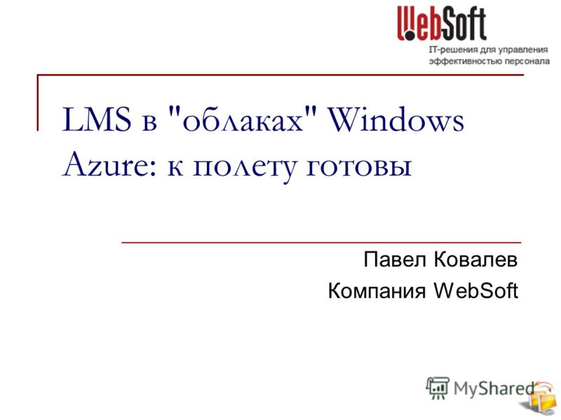 LMS в облаках Windows Azure: к полету готовы Павел Ковалев Компания WebSoft