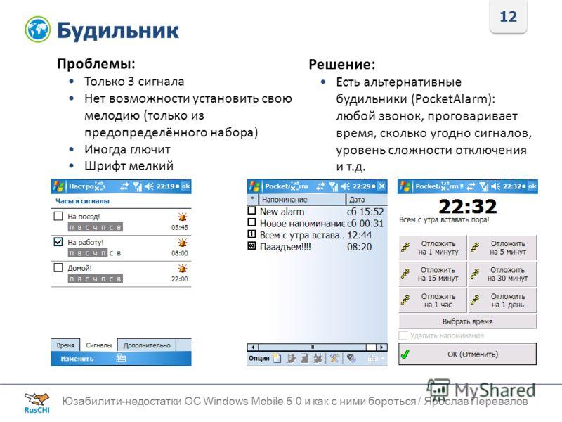 12 Будильник Юзабилити-недостатки ОС Windows Mobile 5.0 и как с ними бороться / Ярослав Перевалов Проблемы: Только 3 сигнала Нет возможности установить свою мелодию (только из предопределённого набора) Иногда глючит Шрифт мелкий Решение: Есть альтерн