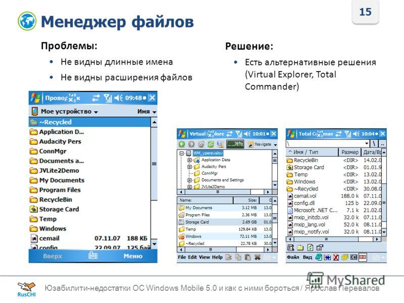 15 Менеджер файлов Юзабилити-недостатки ОС Windows Mobile 5.0 и как с ними бороться / Ярослав Перевалов Проблемы: Не видны длинные имена Не видны расширения файлов Решение: Есть альтернативные решения (Virtual Explorer, Total Commander)