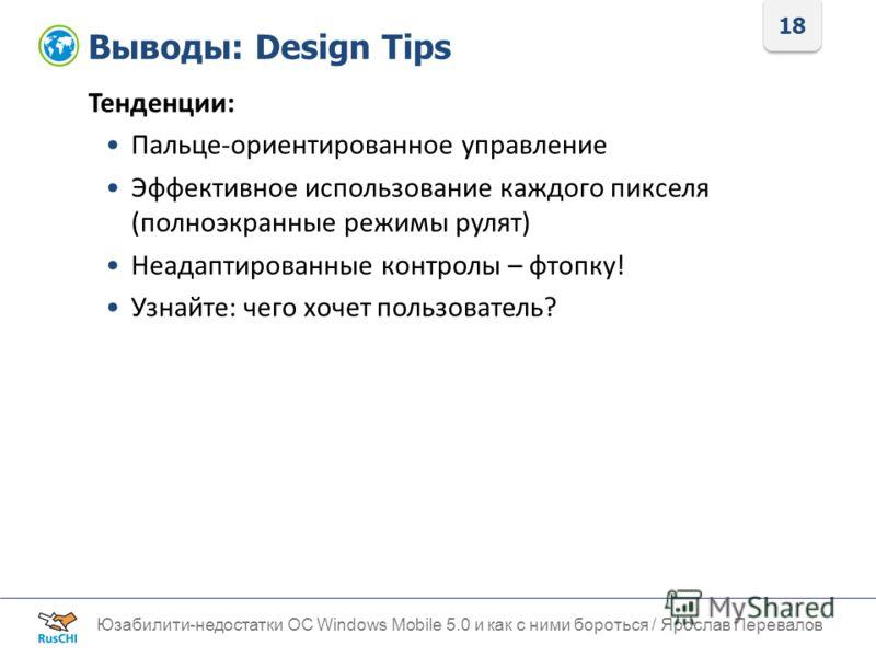 18 Выводы: Design Tips Юзабилити-недостатки ОС Windows Mobile 5.0 и как с ними бороться / Ярослав Перевалов Тенденции: Пальце-ориентированное управление Эффективное использование каждого пикселя (полноэкранные режимы рулят) Неадаптированные контролы
