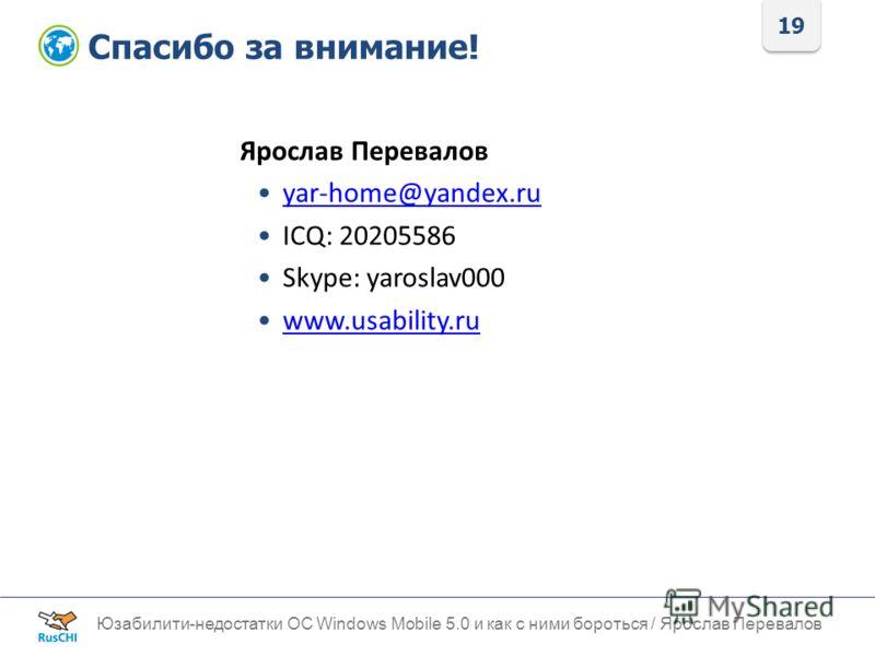 19 Спасибо за внимание! Юзабилити-недостатки ОС Windows Mobile 5.0 и как с ними бороться / Ярослав Перевалов Ярослав Перевалов yar-home@yandex.ru ICQ: 20205586 Skype: yaroslav000 www.usability.ru