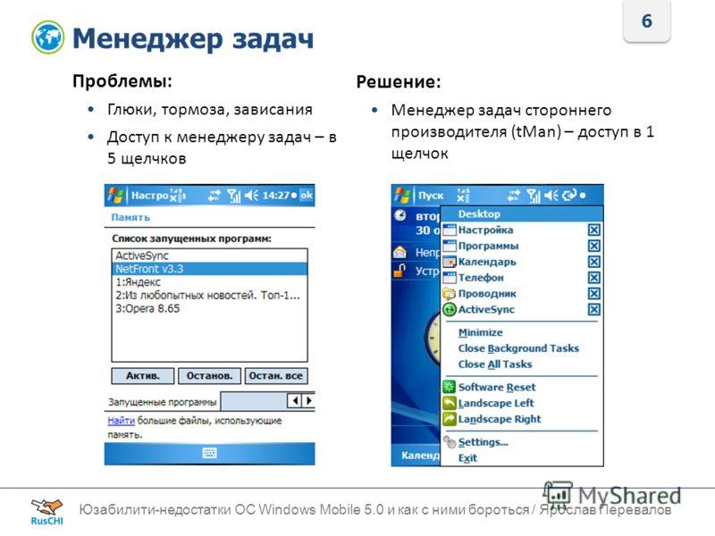 6 Менеджер задач Юзабилити-недостатки ОС Windows Mobile 5.0 и как с ними бороться / Ярослав Перевалов Проблемы: Глюки, тормоза, зависания Доступ к менеджеру задач – в 5 щелчков Решение: Менеджер задач стороннего производителя (tMan) – доступ в 1 щелч