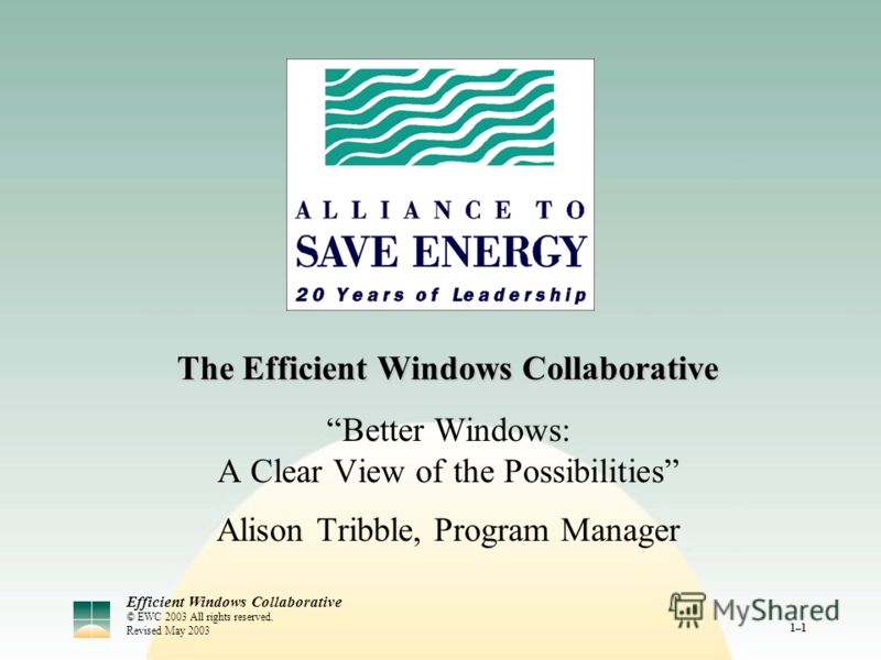 Efficient Windows Collaborative © EWC 2003 All rights reserved. Revised May 2003 1–1 The Efficient Windows Collaborative Better Windows: A Clear View of the Possibilities Alison Tribble, Program Manager