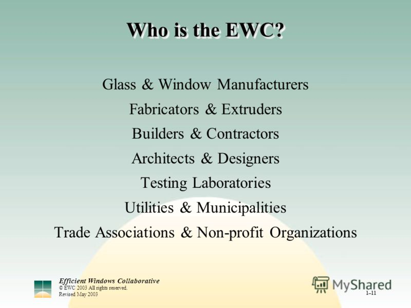 Efficient Windows Collaborative © EWC 2003 All rights reserved. Revised May 2003 1–11 Who is the EWC? Glass & Window Manufacturers Fabricators & Extruders Builders & Contractors Architects & Designers Testing Laboratories Utilities & Municipalities T