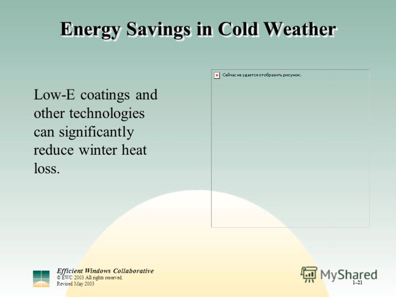 Efficient Windows Collaborative © EWC 2003 All rights reserved. Revised May 2003 1–21 Energy Savings in Cold Weather Low-E coatings and other technologies can significantly reduce winter heat loss.
