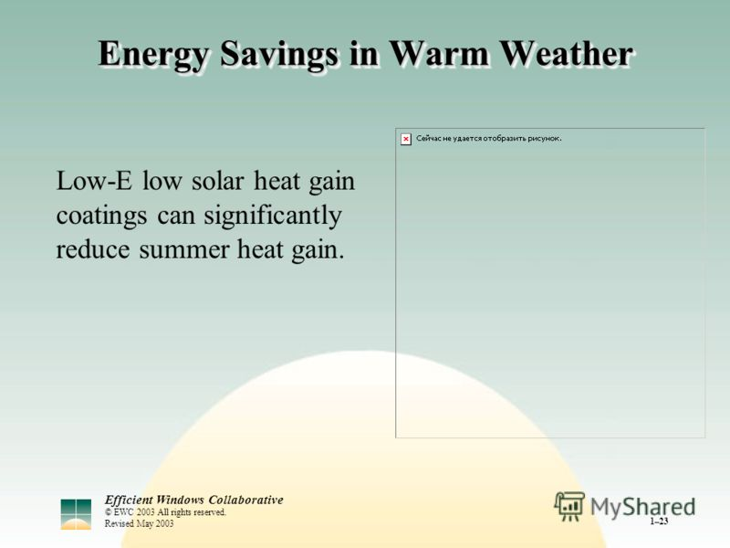 Efficient Windows Collaborative © EWC 2003 All rights reserved. Revised May 2003 1–23 Energy Savings in Warm Weather Low-E low solar heat gain coatings can significantly reduce summer heat gain.