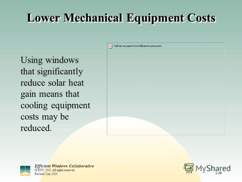 Efficient Windows Collaborative © EWC 2003 All rights reserved. Revised May 2003 1–35 Lower Mechanical Equipment Costs Using windows that significantly reduce solar heat gain means that cooling equipment costs may be reduced.