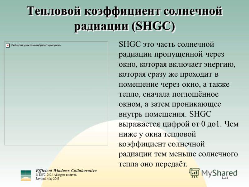 Efficient Windows Collaborative © EWC 2003 All rights reserved. Revised May 2003 1–42 Тепловой коэффициент солнечной радиации (SHGC) SHGC это часть солнечной радиации пропущенной через окно, которая включает энергию, которая сразу же проходит в помещ