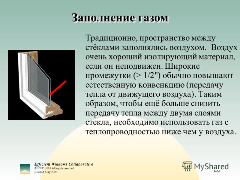 Efficient Windows Collaborative © EWC 2003 All rights reserved. Revised May 2003 1–64 Заполнение газом Традиционно, пространство между стёклами заполнялись воздухом. Воздух очень хороший изолирующий материал, если он неподвижен. Широкие промежутки (>