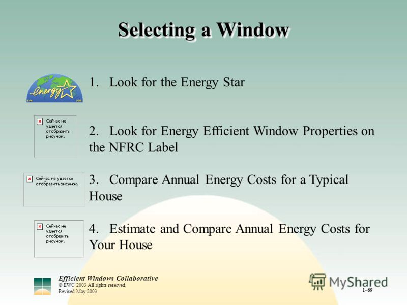 Efficient Windows Collaborative © EWC 2003 All rights reserved. Revised May 2003 1–69 Selecting a Window 1.Look for the Energy Star 2.Look for Energy Efficient Window Properties on the NFRC Label 3.Compare Annual Energy Costs for a Typical House 4.Es