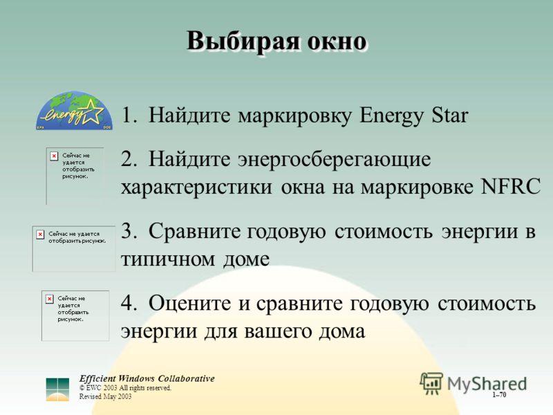 Efficient Windows Collaborative © EWC 2003 All rights reserved. Revised May 2003 1–70 Выбирая окно 1.Найдите маркировку Energy Star 2.Найдите энергосберегающие характеристики окна на маркировке NFRC 3.Сравните годовую стоимость энергии в типичном дом