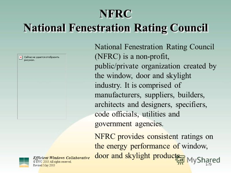 Efficient Windows Collaborative © EWC 2003 All rights reserved. Revised May 2003 1–73 NFRC National Fenestration Rating Council National Fenestration Rating Council (NFRC) is a non-profit, public/private organization created by the window, door and s