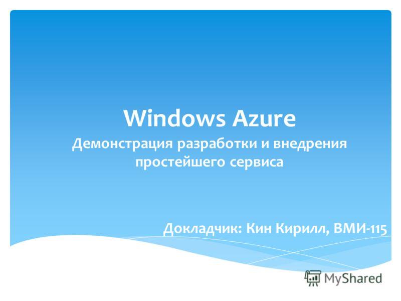 Докладчик: Кин Кирилл, ВМИ-115 Windows Azure Демонстрация разработки и внедрения простейшего сервиса
