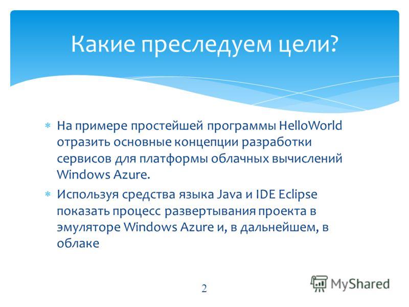 На примере простейшей программы HelloWorld отразить основные концепции разработки сервисов для платформы облачных вычислений Windows Azure. Используя средства языка Java и IDE Eclipse показать процесс развертывания проекта в эмуляторе Windows Azure и