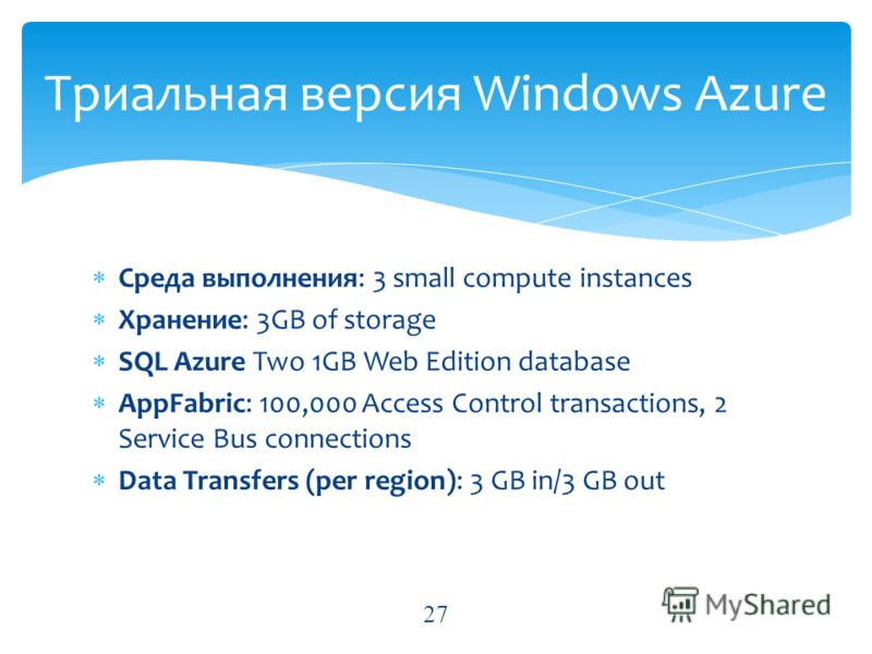 Среда выполнения: 3 small compute instances Хранение: 3GB of storage SQL Azure Two 1GB Web Edition database AppFabric: 100,000 Access Control transactions, 2 Service Bus connections Data Transfers (per region): 3 GB in/3 GB out Триальная версия Windo