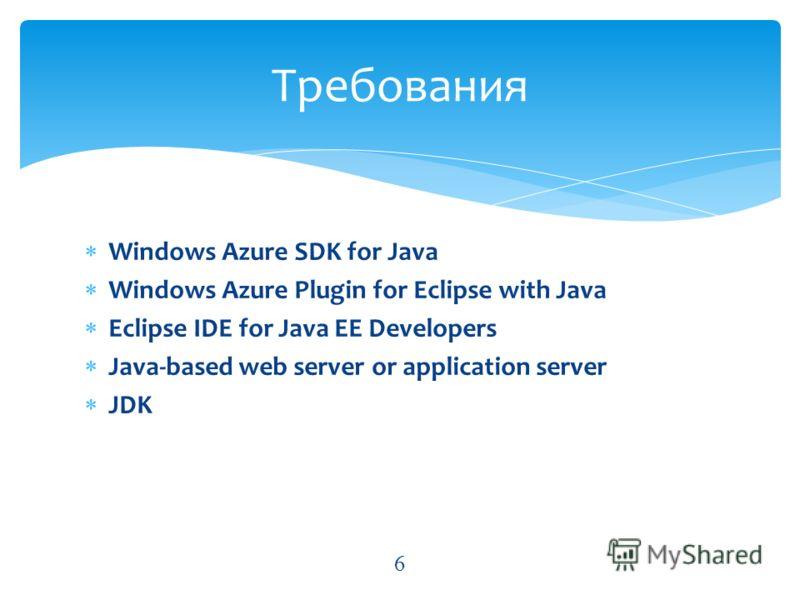Windows Azure SDK for Java Windows Azure Plugin for Eclipse with Java Eclipse IDE for Java EE Developers Java-based web server or application server JDK Требования 6